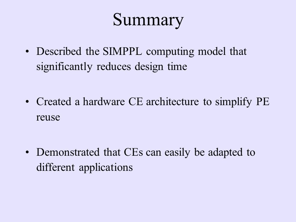 Summary Described the SIMPPL computing model that significantly reduces design time Created a hardware CE architecture to simplify PE reuse Demonstrated that CEs can easily be adapted to different applications