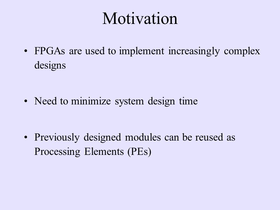 Motivation FPGAs are used to implement increasingly complex designs Need to minimize system design time Previously designed modules can be reused as Processing Elements (PEs)