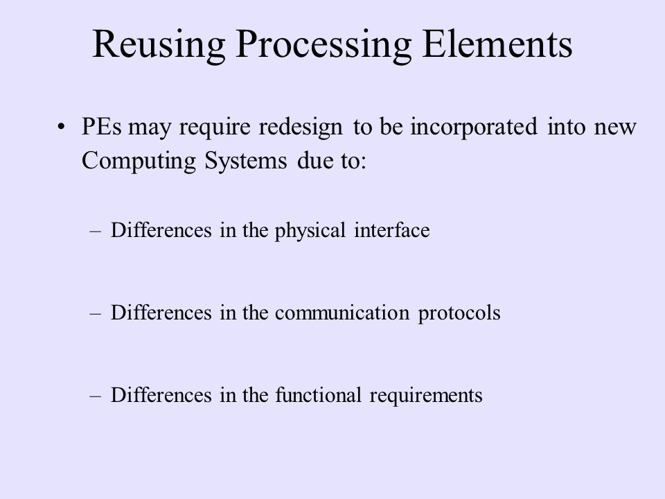 Reusing Processing Elements PEs may require redesign to be incorporated into new Computing Systems due to: –Differences in the physical interface –Differences in the communication protocols –Differences in the functional requirements