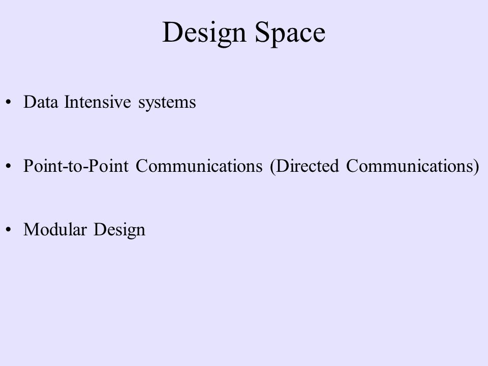 Design Space Data Intensive systems Point-to-Point Communications (Directed Communications) Modular Design