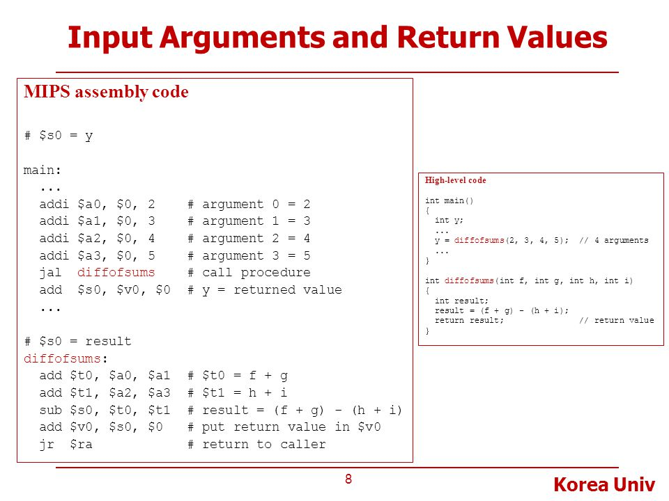 Korea Univ Input Arguments and Return Values 9 MIPS assembly code # $s0 = result diffofsums: add $t0, $a0, $a1 # $t0 = f + g add $t1, $a2, $a3 # $t1 = h + i sub $s0, $t0, $t1 # result = (f + g) - (h + i) add $v0, $s0, $0 # put return value in $v0 jr $ra # return to caller We need a place (called stack) to temporarily store arguments and registers because …  diffofsums overwrote 3 registers : $t0, $t1, and $s0, which may be being used in the main routine  What if the callee (diffofsums) needs to use more registers than allocated to argument ($a0 - $a3) and return values ($v0, $v1)
