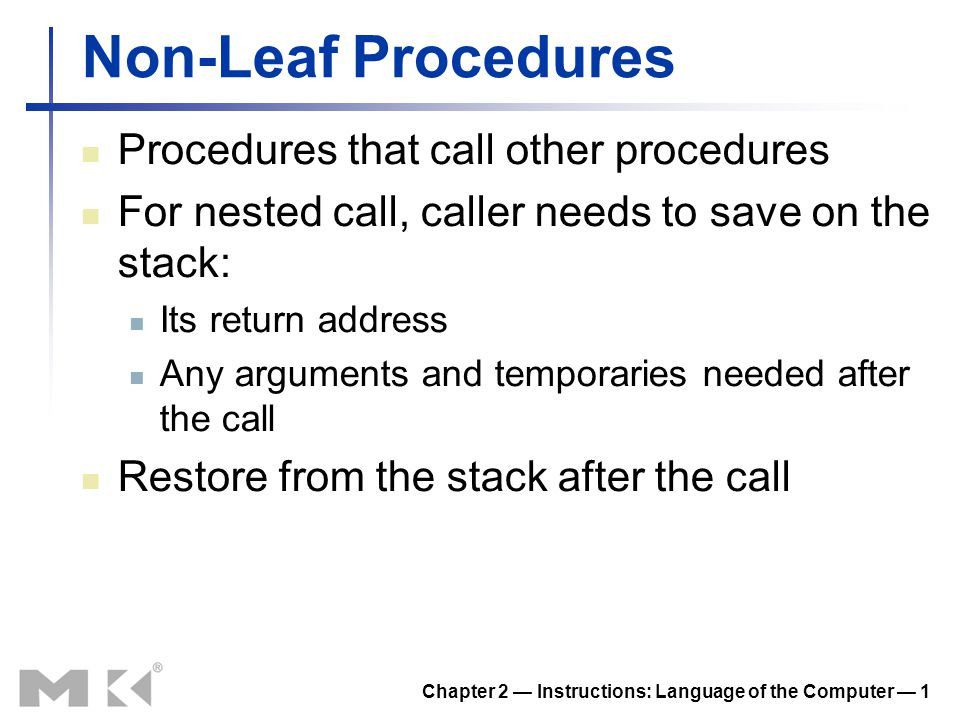 Chapter 2 — Instructions: Language of the Computer — 1 Non-Leaf Procedures Procedures that call other procedures For nested call, caller needs to save