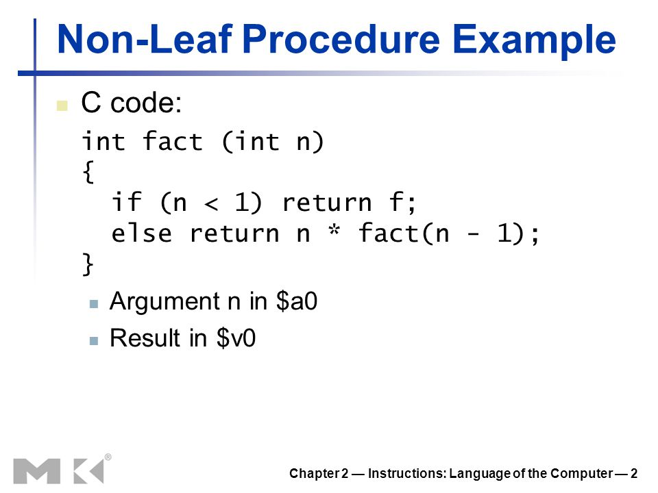 Chapter 2 — Instructions: Language of the Computer — 2 Non-Leaf Procedure Example C code: int fact (int n) { if (n < 1) return f; else return n * fact
