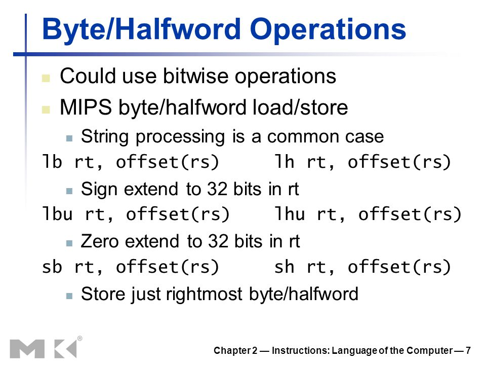 Chapter 2 — Instructions: Language of the Computer — 7 Byte/Halfword Operations Could use bitwise operations MIPS byte/halfword load/store String proc