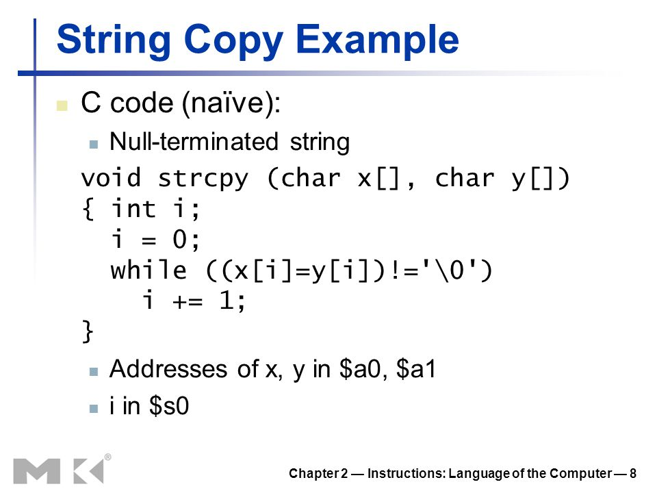 Chapter 2 — Instructions: Language of the Computer — 8 String Copy Example C code (naïve): Null-terminated string void strcpy (char x[], char y[]) { i