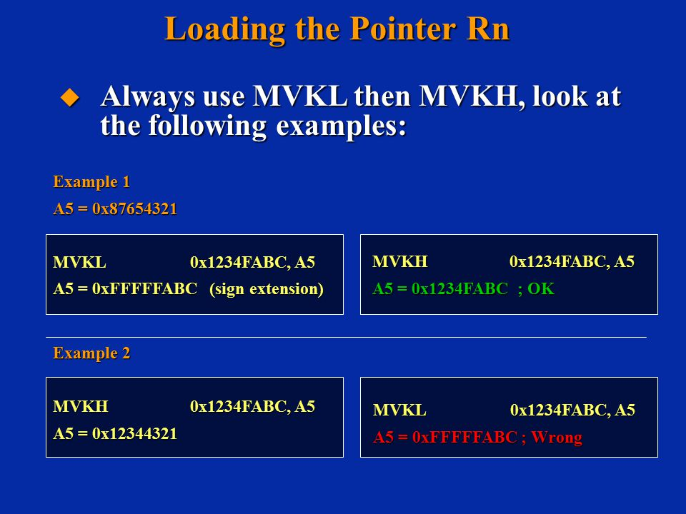 Loading the Pointer Rn MVKL0x1234FABC, A5 A5 = 0xFFFFFABC ; Wrong Example 1 A5 = 0x87654321 MVKL0x1234FABC, A5 A5 = 0xFFFFFABC (sign extension) MVKH0x1234FABC, A5 A5 = 0x1234FABC ; OK Example 2 MVKH0x1234FABC, A5 A5 = 0x12344321  Always use MVKL then MVKH, look at the following examples: