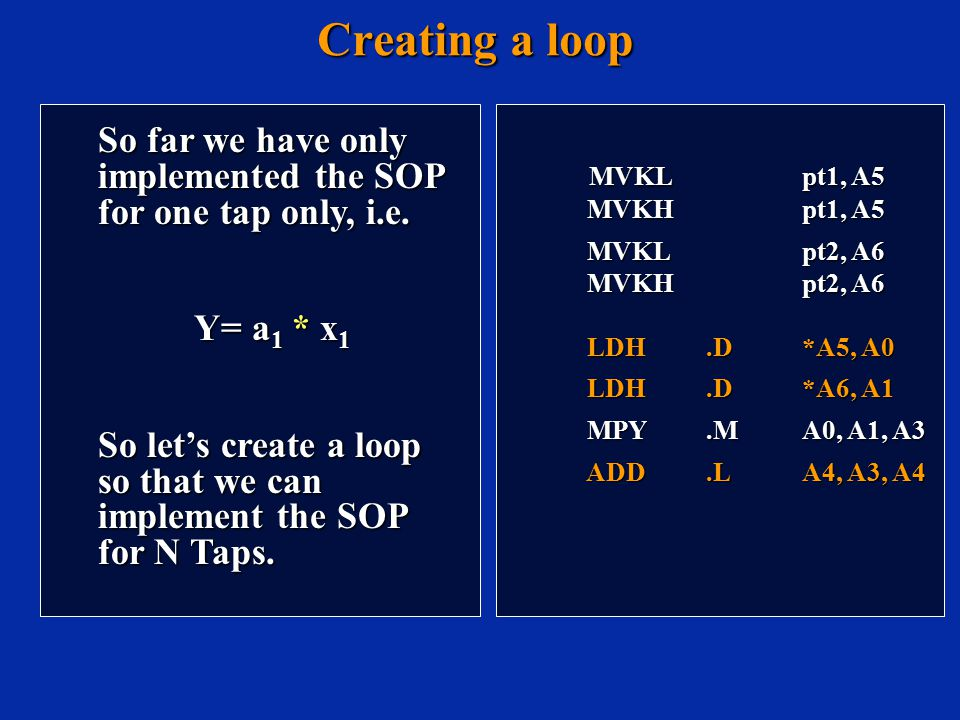 Creating a loop MVKL pt1, A5 MVKL pt1, A5 MVKH pt1, A5 MVKH pt1, A5 MVKL pt2, A6 MVKL pt2, A6 MVKH pt2, A6 MVKH pt2, A6 LDH.D*A5, A0 LDH.D*A5, A0 LDH.D*A6, A1 LDH.D*A6, A1 MPY.MA0, A1, A3 MPY.MA0, A1, A3 ADD.LA4, A3, A4 ADD.LA4, A3, A4 So far we have only implemented the SOP for one tap only, i.e.