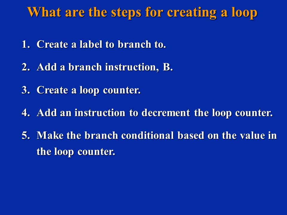 What are the steps for creating a loop 1. Create a label to branch to.