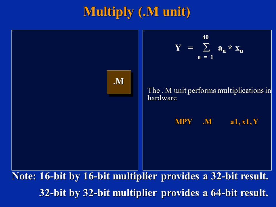 Multiply (.M unit).M.M Y = 40  a n x n n = 1 * The. M unit performs multiplications in hardware MPY.Ma1, x1, Y Note: 16-bit by 16-bit multiplier prov