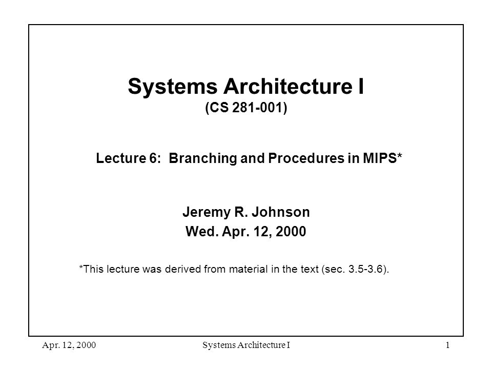 Apr. 12, 2000Systems Architecture I1 Systems Architecture I (CS 281-001) Lecture 6: Branching and Procedures in MIPS* Jeremy R. Johnson Wed. Apr. 12,