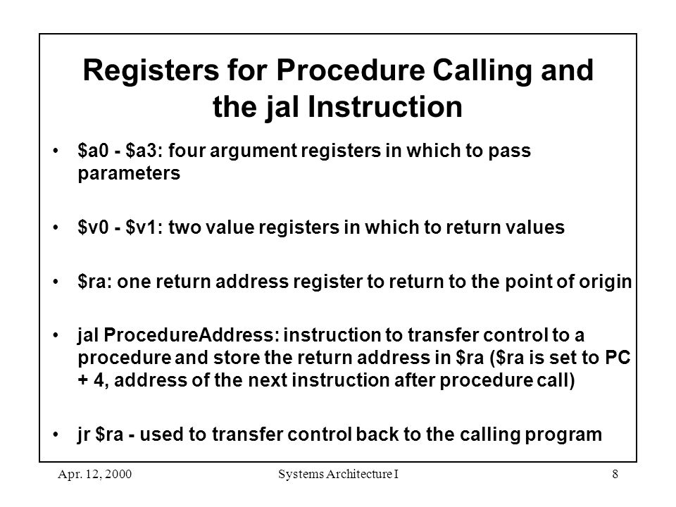Apr. 12, 2000Systems Architecture I8 Registers for Procedure Calling and the jal Instruction $a0 - $a3: four argument registers in which to pass param