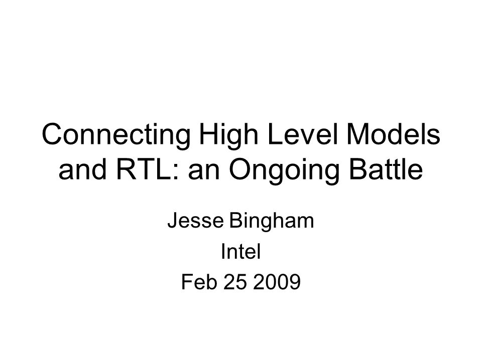 Connecting High Level Models and RTL: an Ongoing Battle Jesse Bingham Intel Feb 25 2009