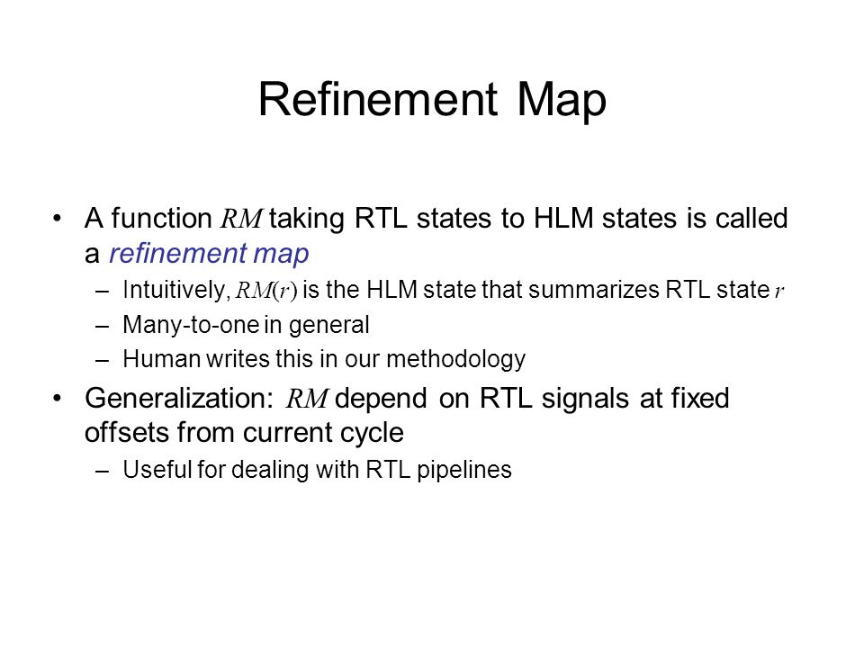 Refinement Map A function RM taking RTL states to HLM states is called a refinement map –Intuitively, RM(r) is the HLM state that summarizes RTL state r –Many-to-one in general –Human writes this in our methodology Generalization: RM depend on RTL signals at fixed offsets from current cycle –Useful for dealing with RTL pipelines