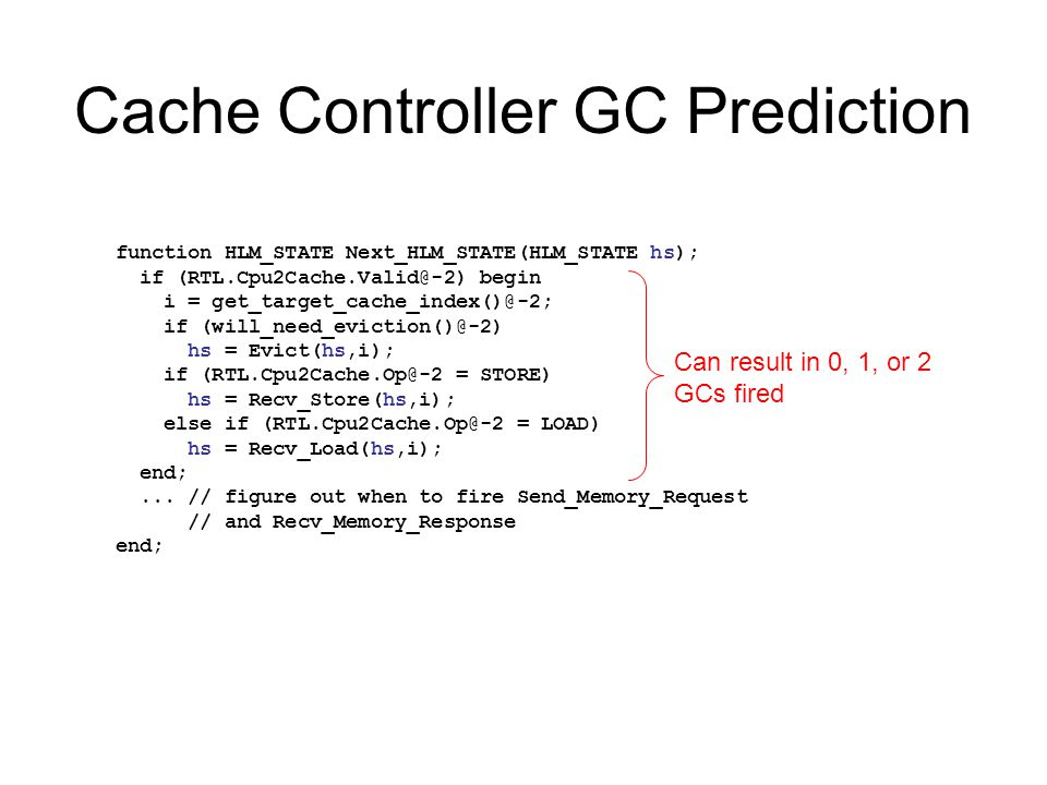 Cache Controller GC Prediction function HLM_STATE Next_HLM_STATE(HLM_STATE hs); if (RTL.Cpu2Cache.Valid@-2) begin i = get_target_cache_index()@-2; if (will_need_eviction()@-2) hs = Evict(hs,i); if (RTL.Cpu2Cache.Op@-2 = STORE) hs = Recv_Store(hs,i); else if (RTL.Cpu2Cache.Op@-2 = LOAD) hs = Recv_Load(hs,i); end;...