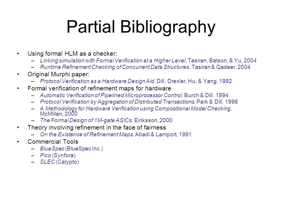 Partial Bibliography Using formal HLM as a checker: –Linking simulation with Formal Verification at a Higher Level, Tasiran, Batson, & Yu, 2004 –Runtime Refinement Checking of Concurrent Data Structures, Tasiran & Qadeer, 2004 Original Murphi paper: –Protocol Verification as a Hardware Design Aid, Dill, Drexler, Hu, & Yang, 1992 Formal verification of refinement maps for hardware –Automatic Verification of Pipelined Microprocessor Control, Burch & Dill, 1994 –Protocol Verification by Aggregation of Distributed Transactions, Park & Dill, 1996 –A Methodology for Hardware Verification using Compositional Model Checking, McMillan, 2000 –The Formal Design of 1M-gate ASICs, Eiriksson, 2000 Theory involving refinement in the face of fairness –On the Existence of Refinement Maps, Abadi & Lamport, 1991 Commercial Tools –BlueSpec (BlueSpec Inc.) –Pico (Synfora) –SLEC (Calypto)