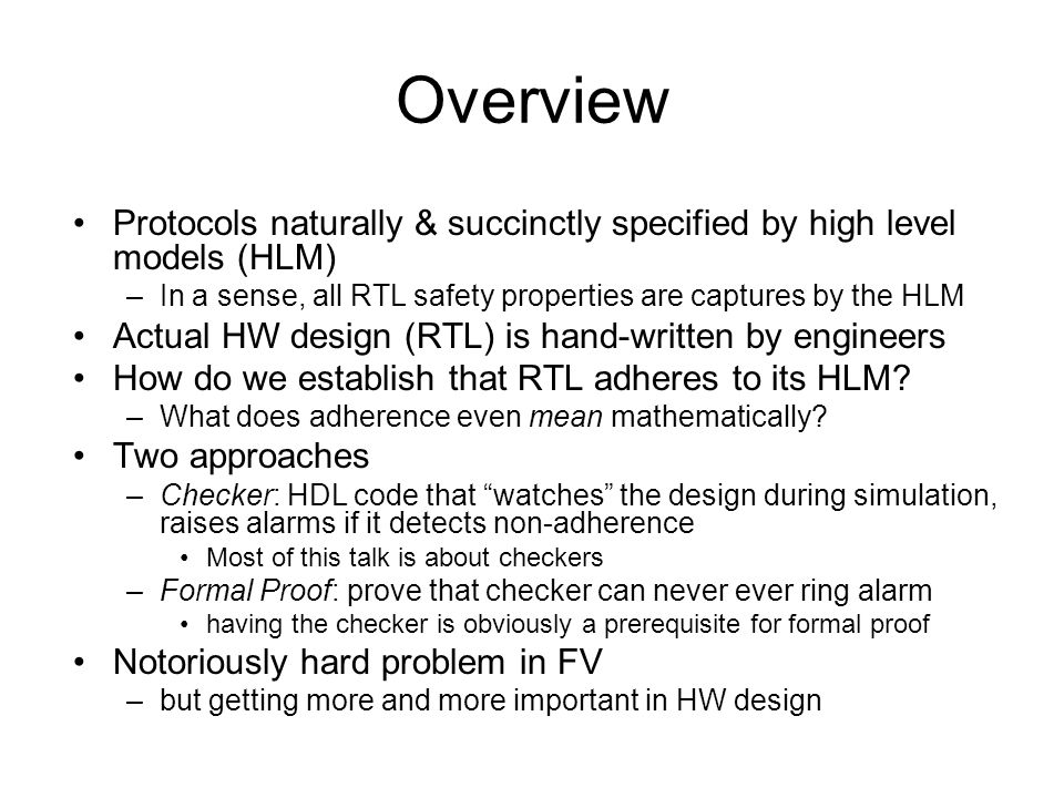 Overview Protocols naturally & succinctly specified by high level models (HLM) –In a sense, all RTL safety properties are captures by the HLM Actual HW design (RTL) is hand-written by engineers How do we establish that RTL adheres to its HLM.