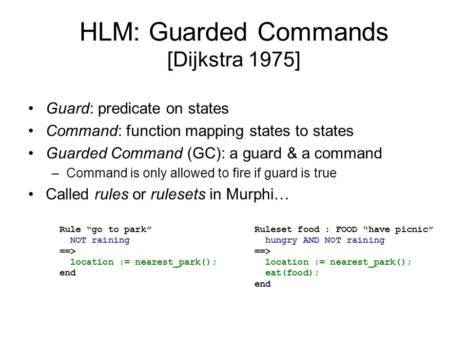 HLM: Guarded Commands [Dijkstra 1975] Guard: predicate on states Command: function mapping states to states Guarded Command (GC): a guard & a command –Command is only allowed to fire if guard is true Called rules or rulesets in Murphi… Rule go to park NOT raining ==> location := nearest_park(); end Ruleset food : FOOD have picnic hungry AND NOT raining ==> location := nearest_park(); eat(food); end
