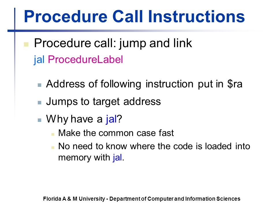 Florida A & M University - Department of Computer and Information Sciences Procedure Call Instructions Procedure call: jump and link jal ProcedureLabe