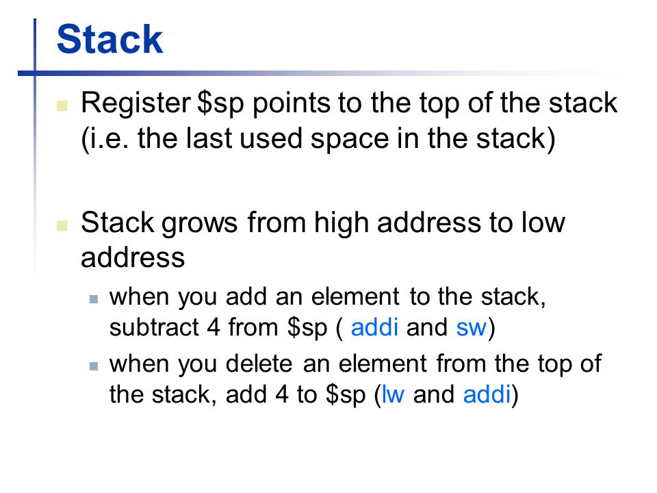 Stack Register $sp points to the top of the stack (i.e. the last used space in the stack) Stack grows from high address to low address when you add an
