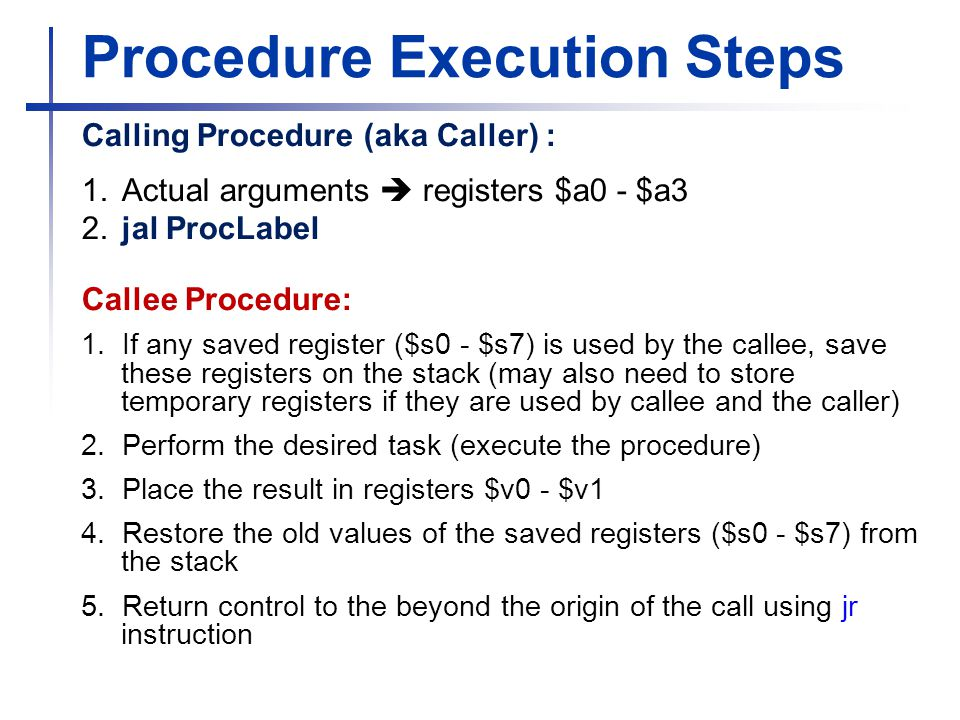 Procedure Execution Steps Calling Procedure (aka Caller) : 1. Actual arguments  registers $a0 - $a3 2. jal ProcLabel Callee Procedure: 1. If any save