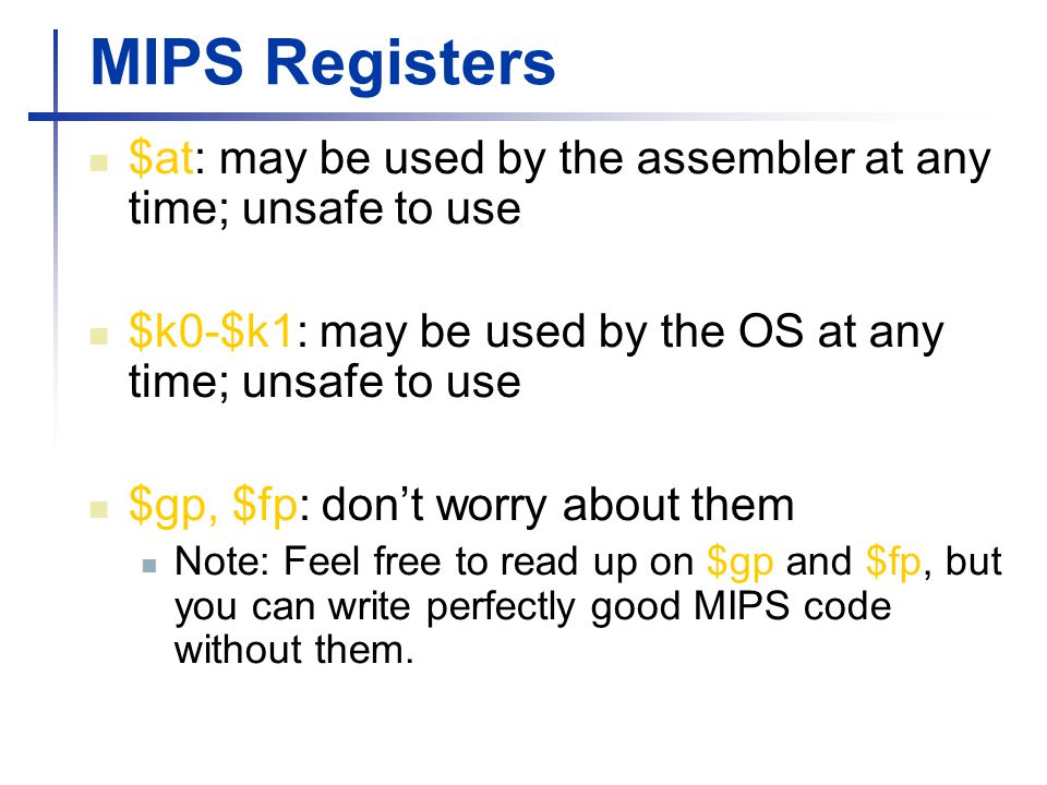 MIPS Registers $at: may be used by the assembler at any time; unsafe to use $k0-$k1: may be used by the OS at any time; unsafe to use $gp, $fp: don't