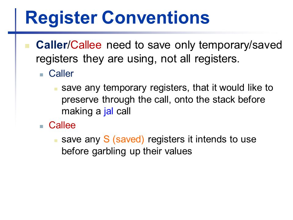 Register Conventions Caller/Callee need to save only temporary/saved registers they are using, not all registers. Caller save any temporary registers,