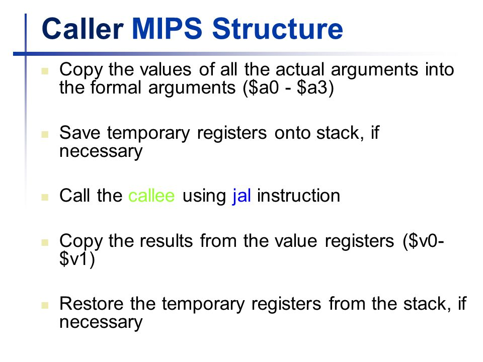 Caller MIPS Structure Copy the values of all the actual arguments into the formal arguments ($a0 - $a3) Save temporary registers onto stack, if necess