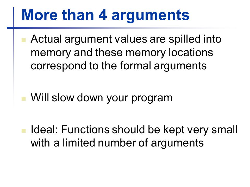 More than 4 arguments Actual argument values are spilled into memory and these memory locations correspond to the formal arguments Will slow down your