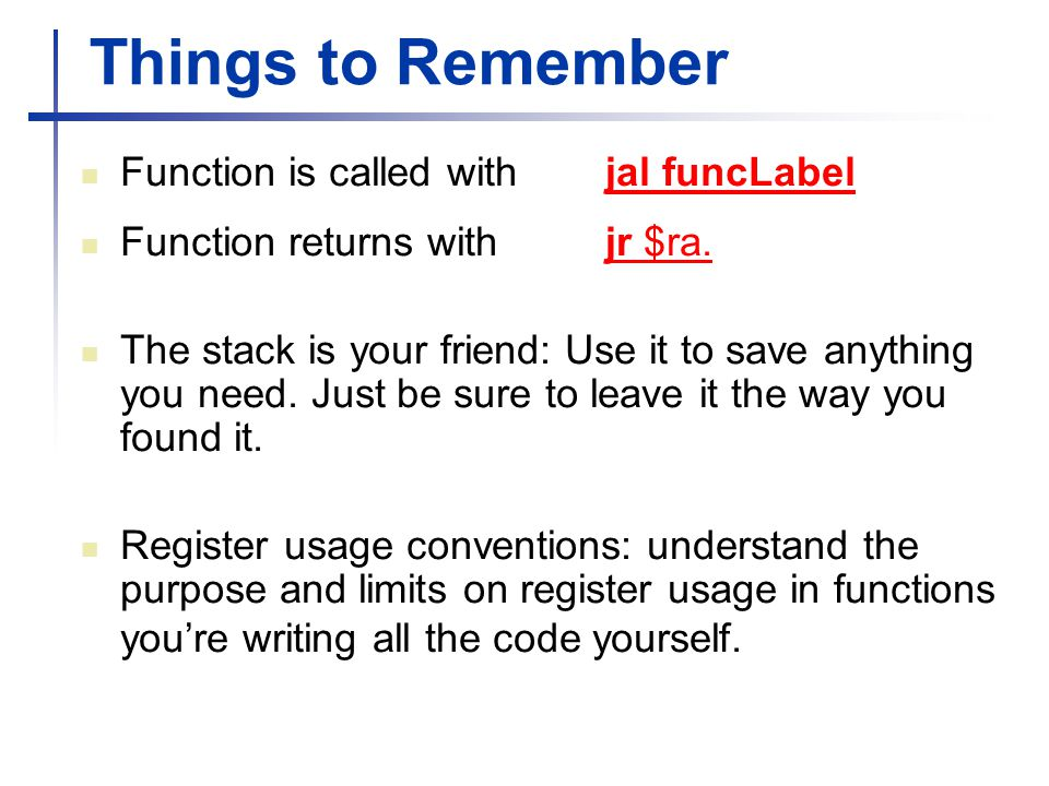 Things to Remember Function is called with jal funcLabel Function returns with jr $ra. The stack is your friend: Use it to save anything you need. Jus