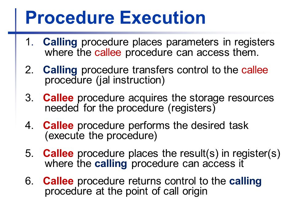 Procedure Execution 1. Calling procedure places parameters in registers where the callee procedure can access them. 2. Calling procedure transfers con