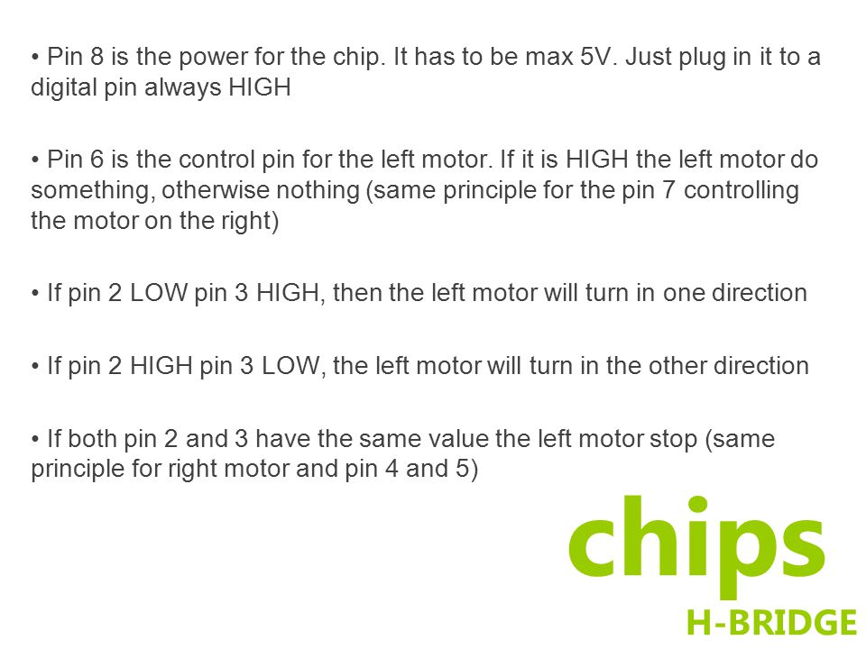 chips H-BRIDGE Pin 8 is the power for the chip.It has to be max 5V.
