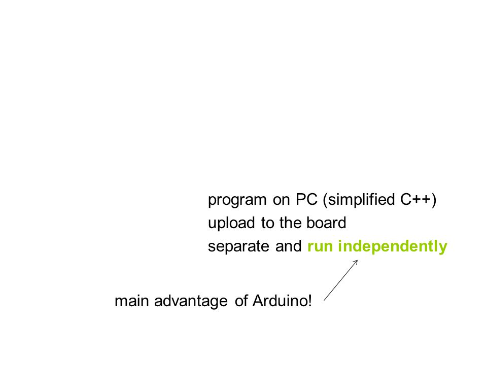 program on PC (simplified C++) upload to the board separate and run independently main advantage of Arduino!