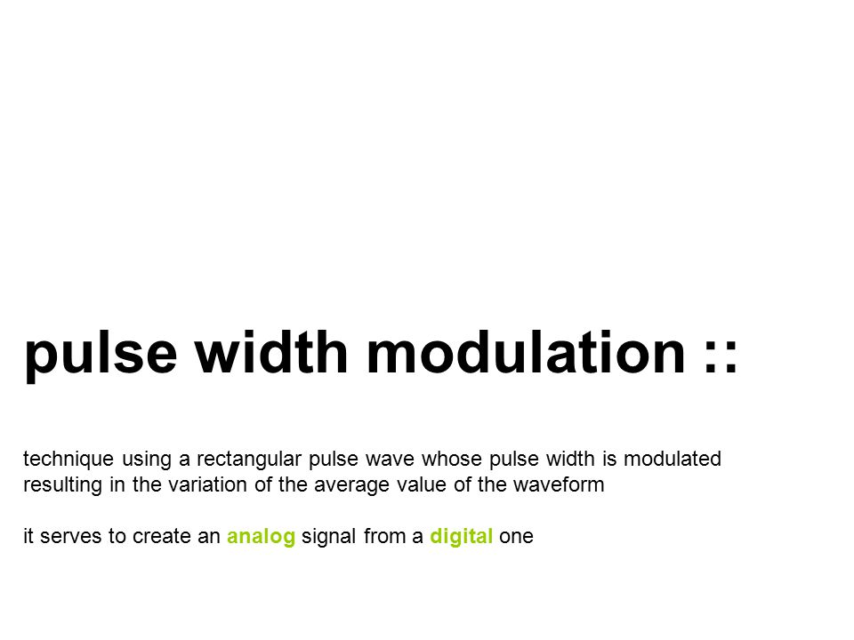pulse width modulation :: technique using a rectangular pulse wave whose pulse width is modulated resulting in the variation of the average value of the waveform it serves to create an analog signal from a digital one