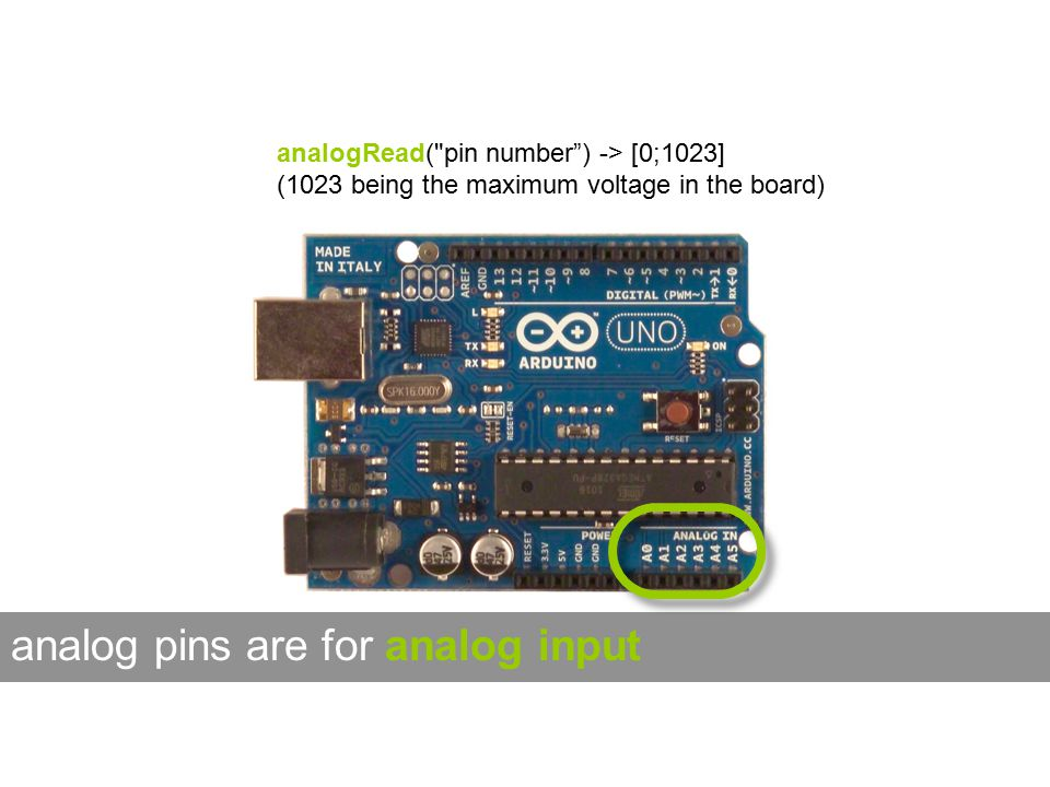 analogRead( pin number ) -> [0;1023] (1023 being the maximum voltage in the board) analog pins are for analog input