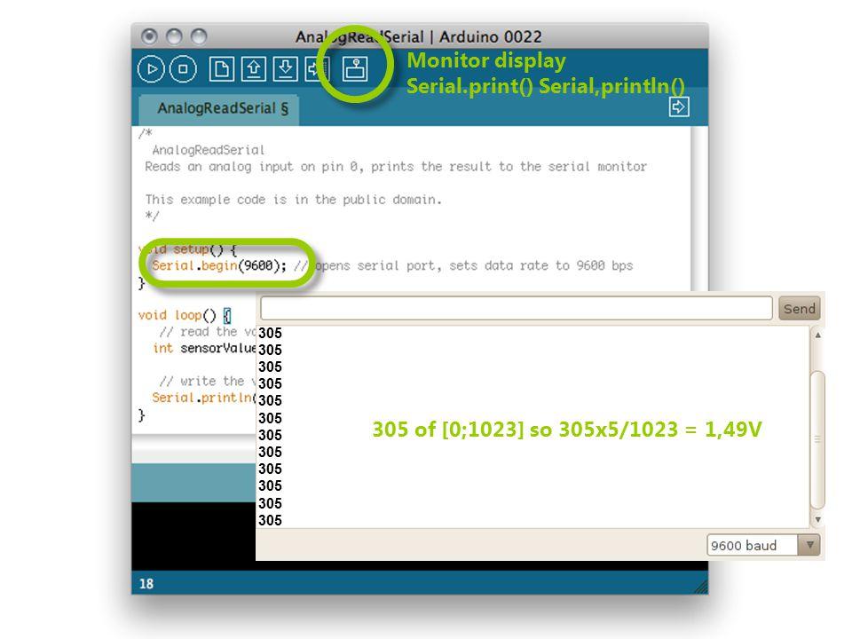 Monitor display Serial.print() Serial,println() 305 305 of [0;1023] so 305x5/1023 = 1,49V
