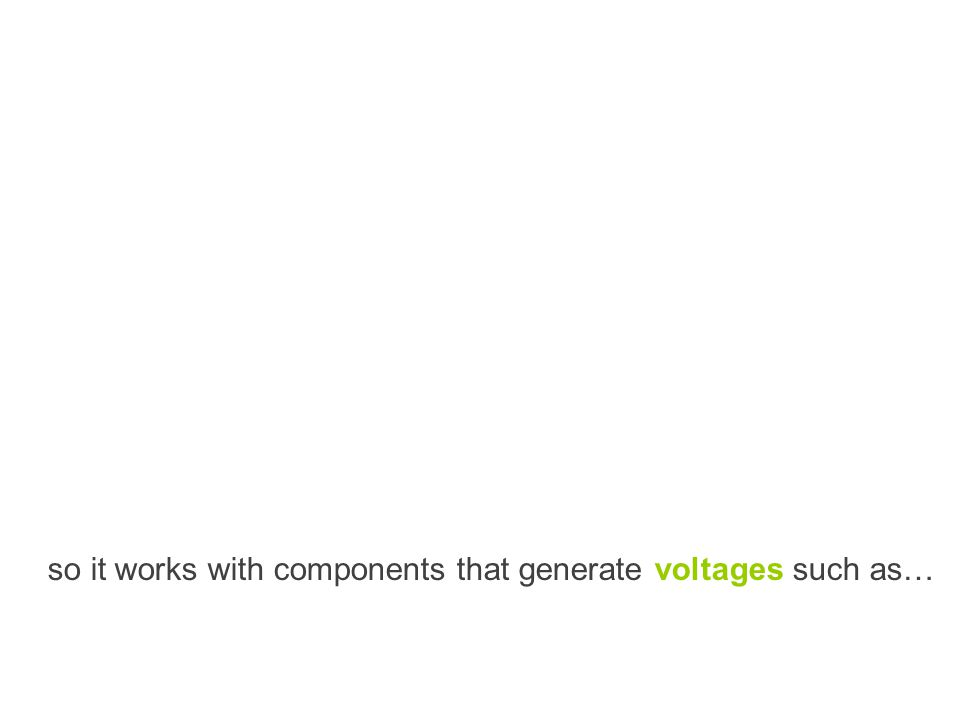 so it works with components that generate voltages such as…