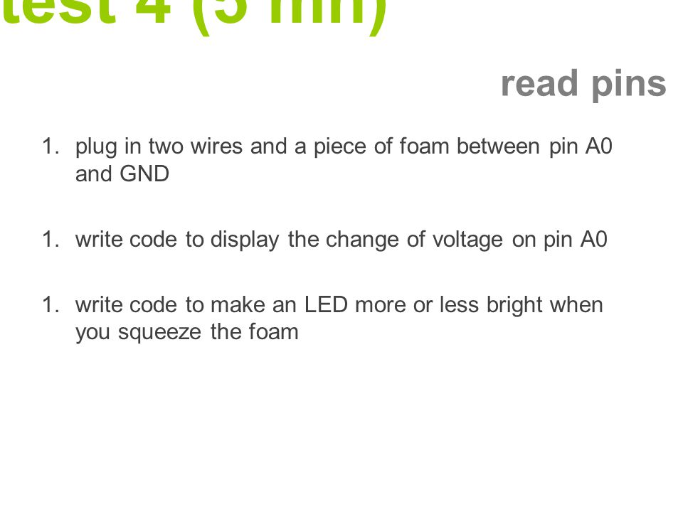test 4 (5 mn) 1.plug in two wires and a piece of foam between pin A0 and GND 1.write code to display the change of voltage on pin A0 1.write code to make an LED more or less bright when you squeeze the foam read pins
