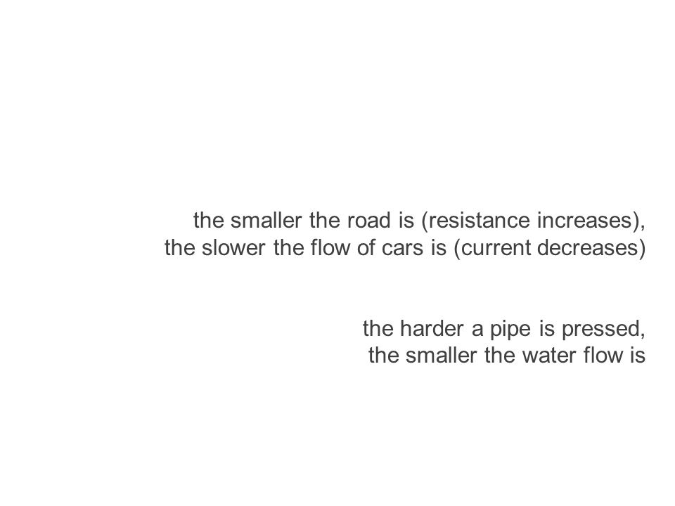 the smaller the road is (resistance increases), the slower the flow of cars is (current decreases) the harder a pipe is pressed, the smaller the water flow is