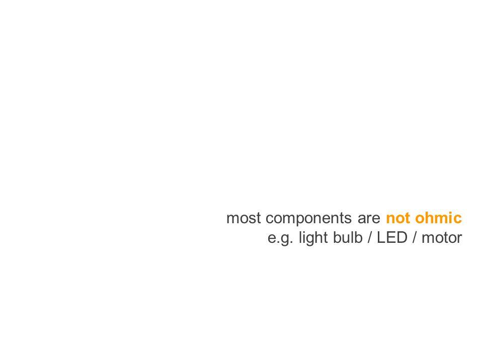 most components are not ohmic e.g. light bulb / LED / motor