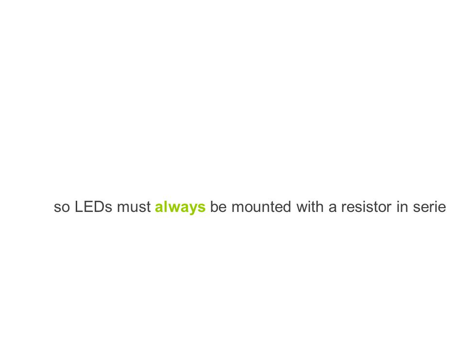 so LEDs must always be mounted with a resistor in serie