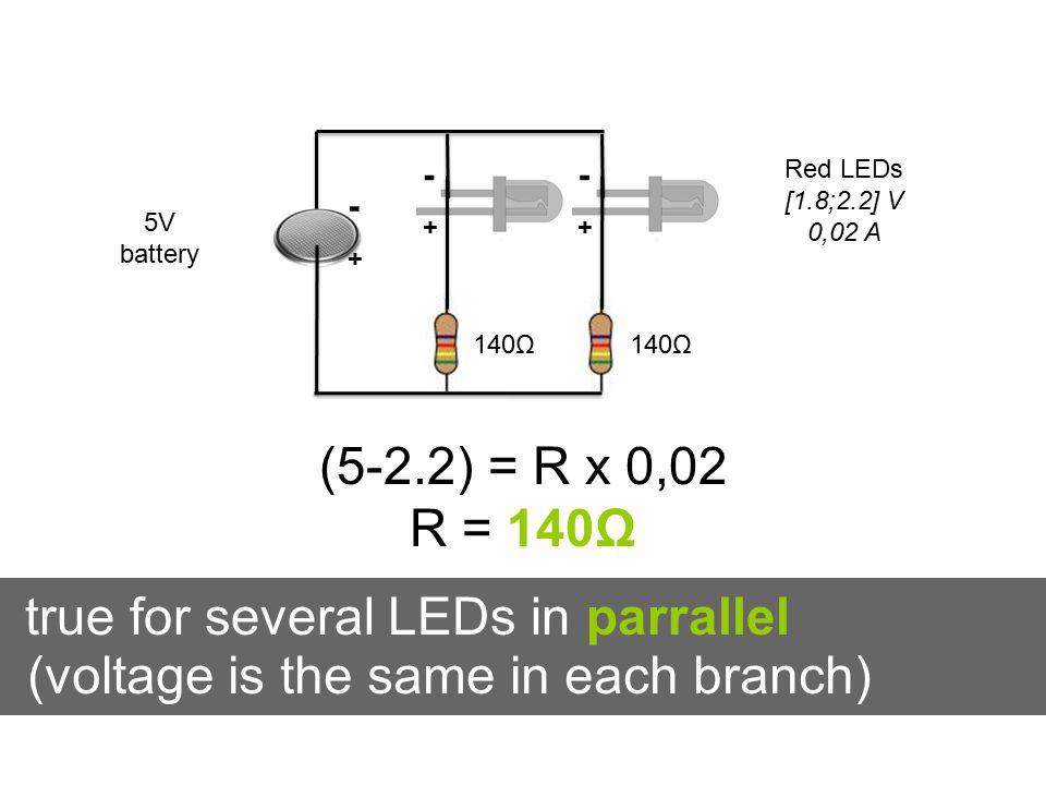 -+-+ -+-+ true for several LEDs in parrallel -+-+ 5V battery Red LEDs [1.8;2.2] V 0,02 A (5-2.2) = R x 0,02 R = 140Ω 140Ω (voltage is the same in each branch)