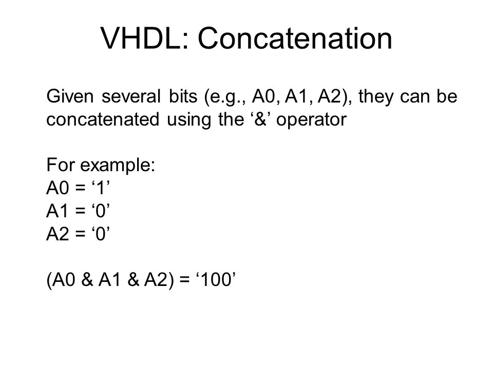 VHDL: Concatenation Given several bits (e.g., A0, A1, A2), they can be concatenated using the '&' operator For example: A0 = '1' A1 = '0' A2 = '0' (A0 & A1 & A2) = '100'
