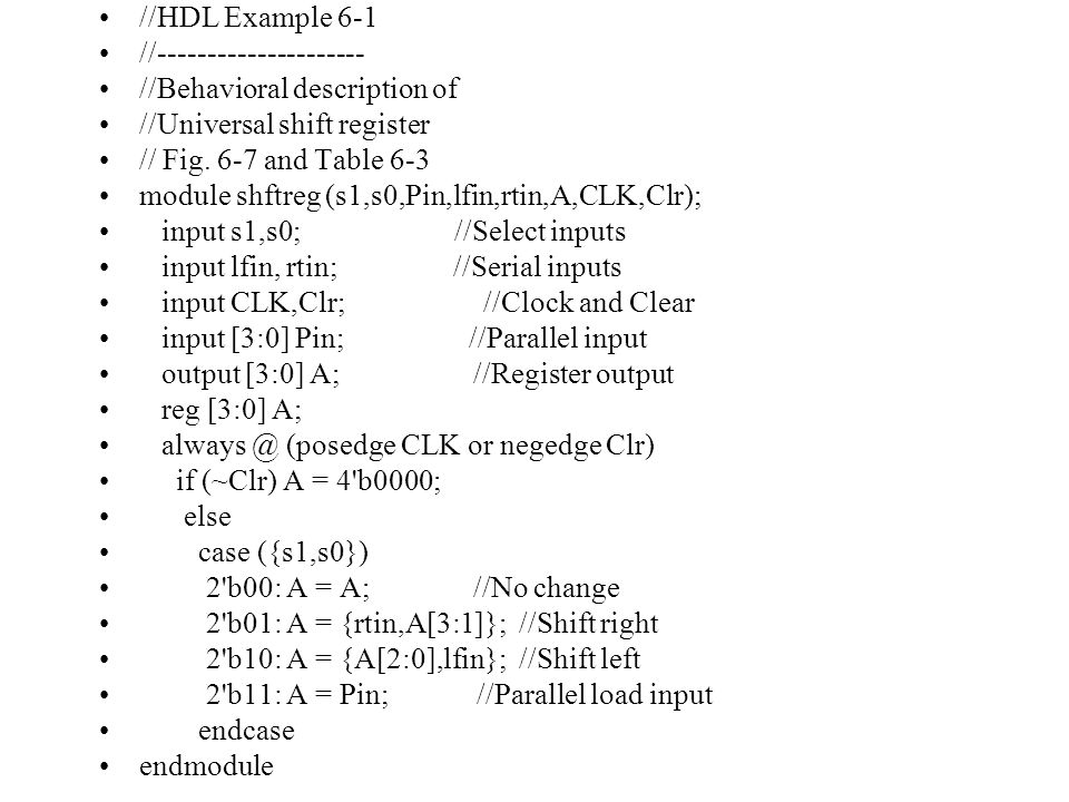 //HDL Example 6-3 //------------------- //Binary counter with parallel load //See Figure 6-14 and Table 6-6 module counter (Count,Load,IN,CLK,Clr,A,CO); input Count,Load,CLK,Clr; input [3:0] IN; //Data input output CO; //Output carry output [3:0] A; //Data output reg [3:0] A; assign CO = Count & ~Load & (A == 4 b1111); always @ (posedge CLK or negedge Clr) if (~Clr) A = 4 b0000; else if (Load) A = IN; else if (Count) A = A + 1 b1; else A = A; // no change, default condition endmodule