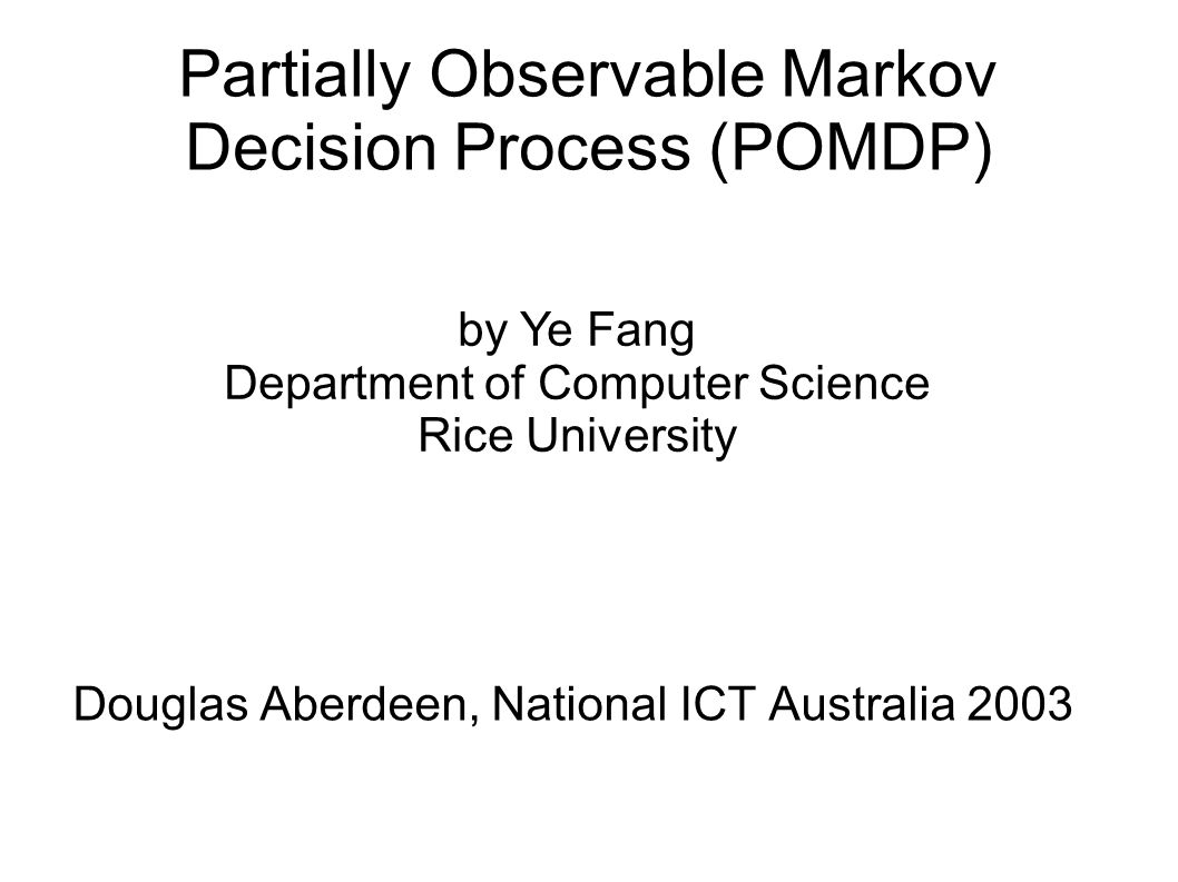 Partially Observable Markov Decision Process (POMDP) Douglas Aberdeen, National ICT Australia 2003 by Ye Fang Department of Computer Science Rice Univ