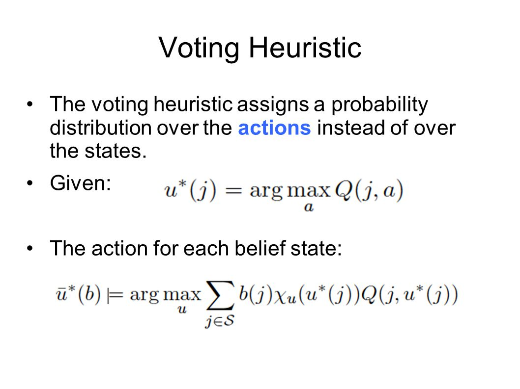 Voting Heuristic The voting heuristic assigns a probability distribution over the actions instead of over the states. Given: The action for each belie