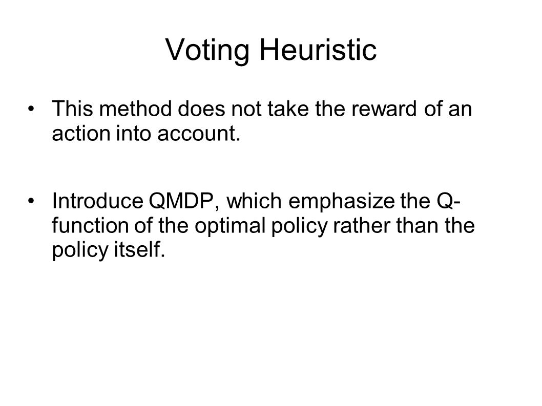 Voting Heuristic This method does not take the reward of an action into account. Introduce QMDP, which emphasize the Q- function of the optimal policy