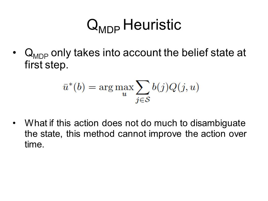 Q MDP Heuristic Q MDP only takes into account the belief state at first step. What if this action does not do much to disambiguate the state, this met