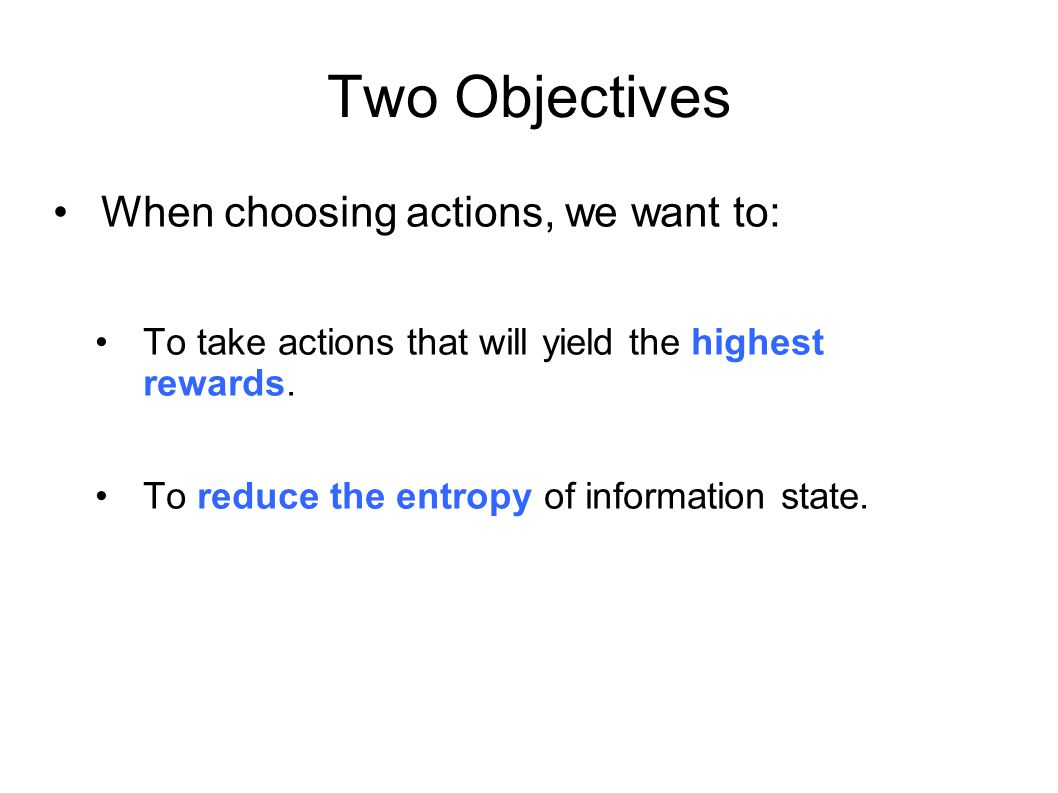 Two Objectives When choosing actions, we want to: To take actions that will yield the highest rewards. To reduce the entropy of information state.