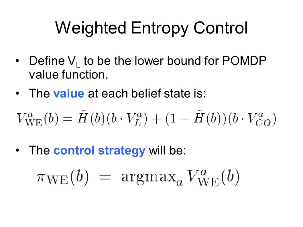 Weighted Entropy Control Define V L to be the lower bound for POMDP value function. The value at each belief state is: The control strategy will be: