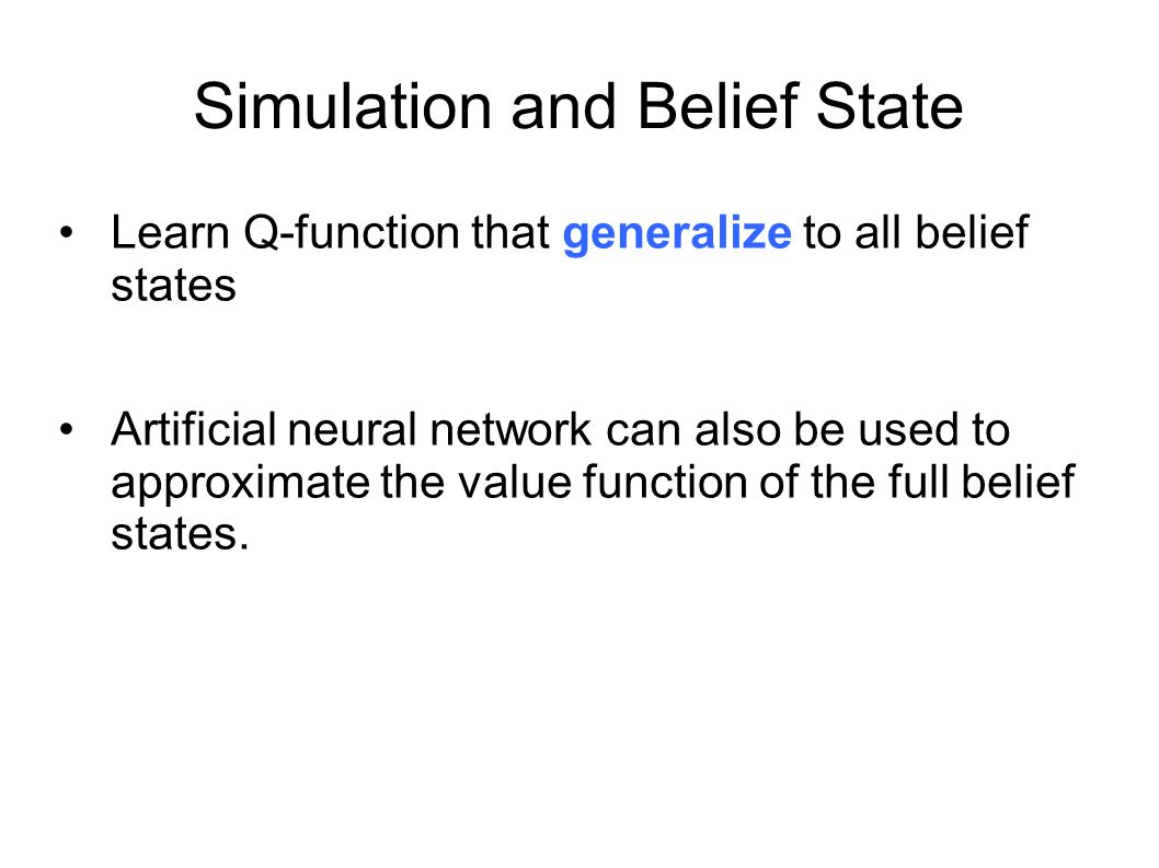 Simulation and Belief State Learn Q-function that generalize to all belief states Artificial neural network can also be used to approximate the value